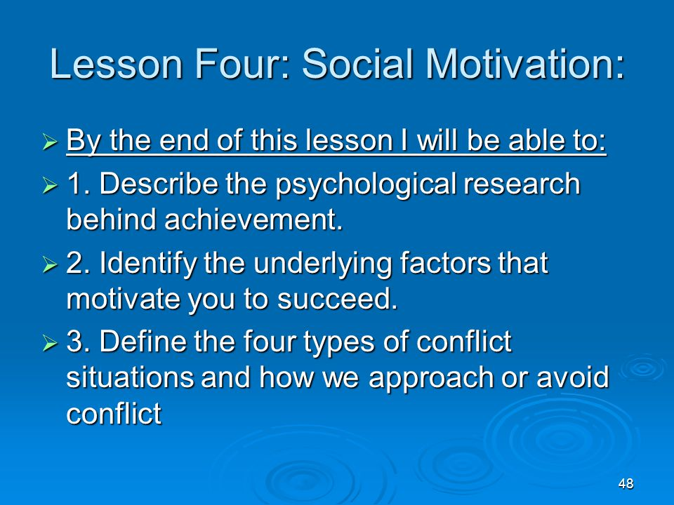 48 Lesson Four: Social Motivation:  By the end of this lesson I will be able to:  1. Describe the psychological research behind achievement.  2. Id
