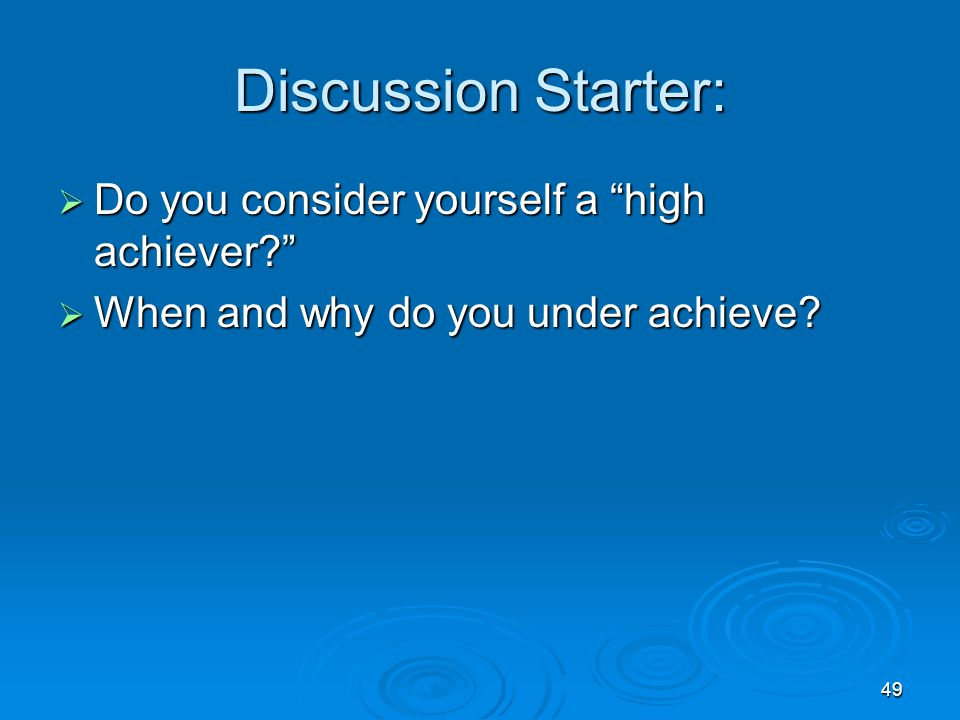 "49 Discussion Starter:  Do you consider yourself a ""high achiever?""  When and why do you under achieve?"
