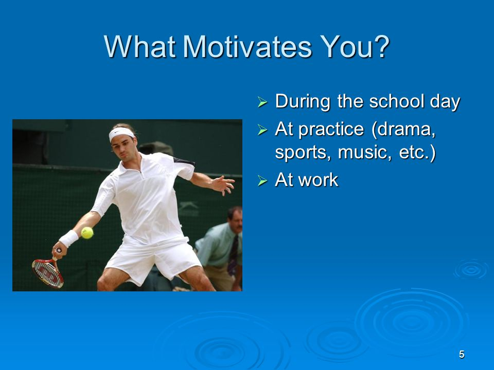 5 What Motivates You?  During the school day  At practice (drama, sports, music, etc.)  At work