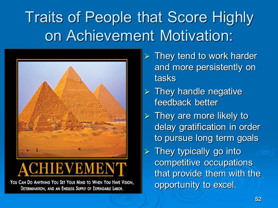 52 Traits of People that Score Highly on Achievement Motivation:  They tend to work harder and more persistently on tasks  They handle negative feed