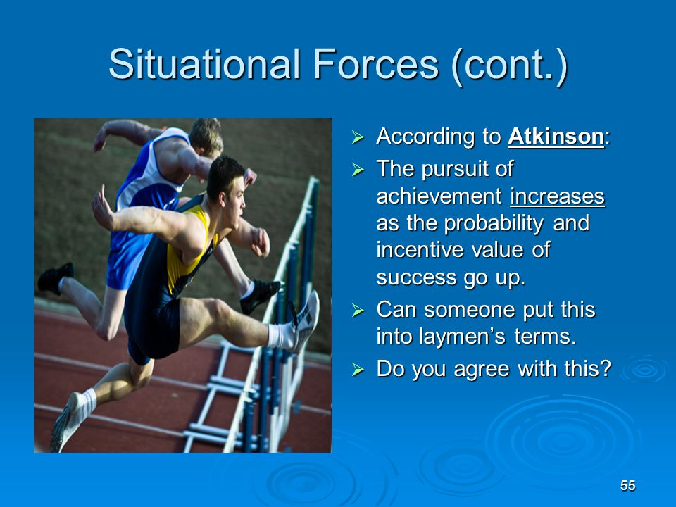 55 Situational Forces (cont.)  According to Atkinson:  The pursuit of achievement increases as the probability and incentive value of success go up.
