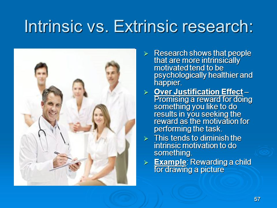 57 Intrinsic vs. Extrinsic research:  Research shows that people that are more intrinsically motivated tend to be psychologically healthier and happi