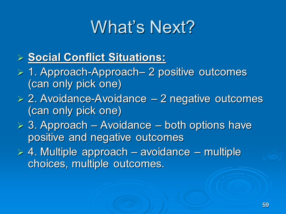 59 What's Next?  Social Conflict Situations:  1. Approach-Approach– 2 positive outcomes (can only pick one)  2. Avoidance-Avoidance – 2 negative ou