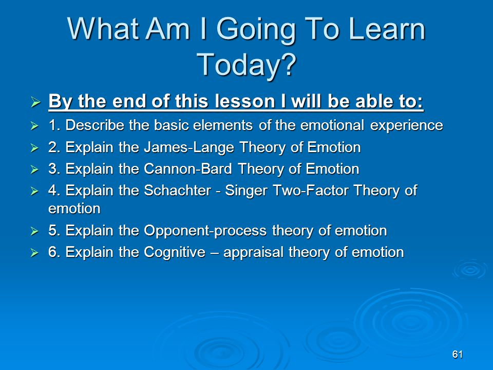 61 What Am I Going To Learn Today?  By the end of this lesson I will be able to:  1. Describe the basic elements of the emotional experience  2. Ex