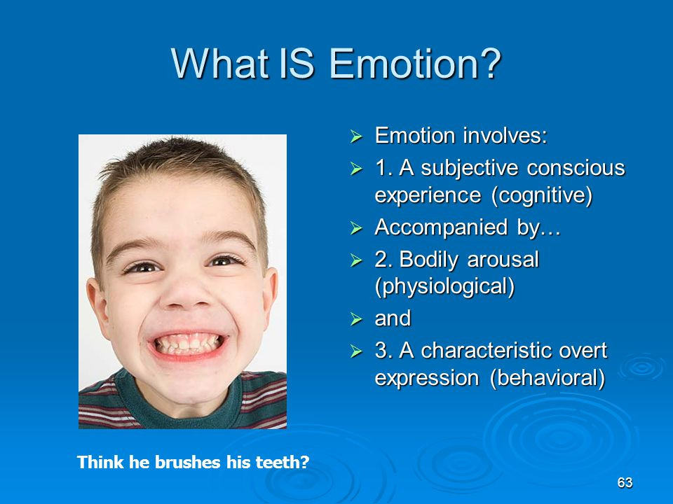 63 What IS Emotion?  Emotion involves:  1. A subjective conscious experience (cognitive)  Accompanied by…  2. Bodily arousal (physiological)  and