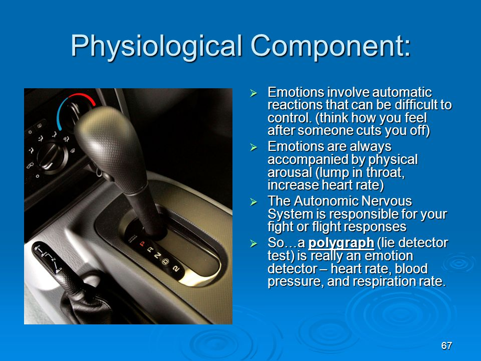 67 Physiological Component:  Emotions involve automatic reactions that can be difficult to control. (think how you feel after someone cuts you off) 