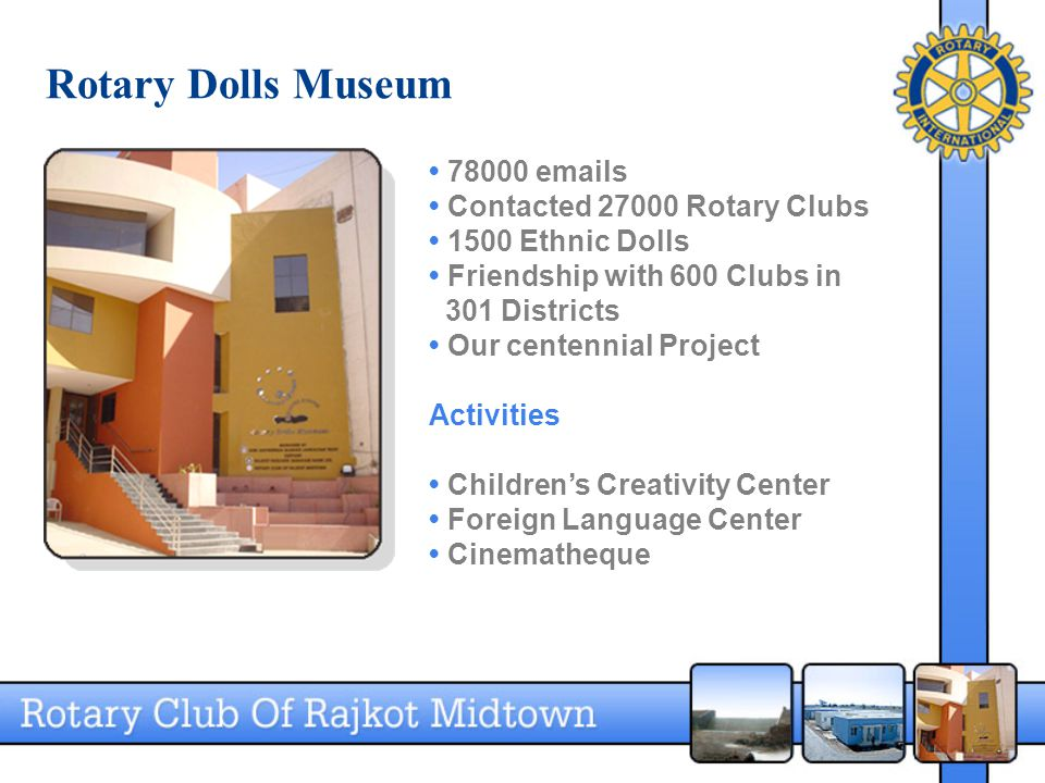 Rotary Dolls Museum 78000 emails Contacted 27000 Rotary Clubs 1500 Ethnic Dolls Friendship with 600 Clubs in 301 Districts Our centennial Project Activities Children's Creativity Center Foreign Language Center Cinematheque