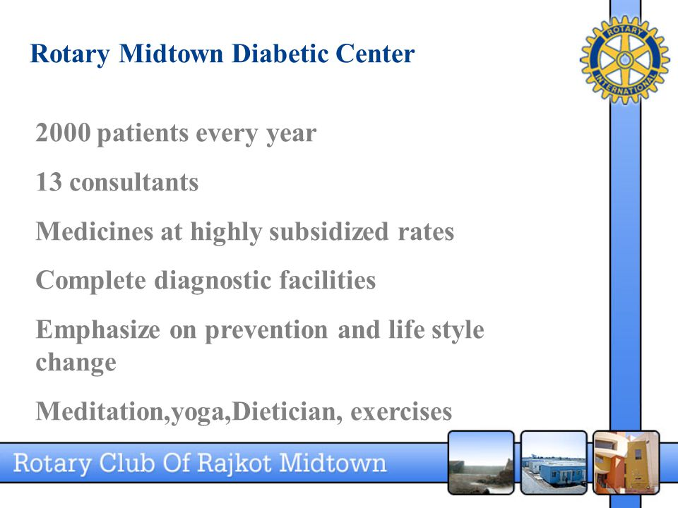 Rotary Midtown Diabetic Center 2000 patients every year 13 consultants Medicines at highly subsidized rates Complete diagnostic facilities Emphasize on prevention and life style change Meditation,yoga,Dietician, exercises