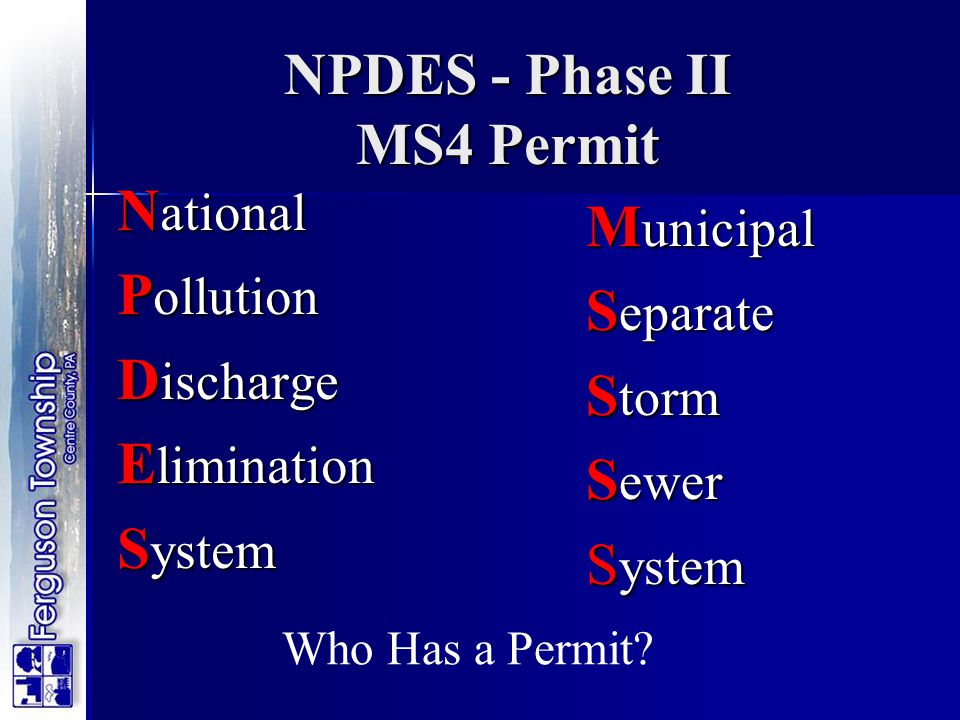 NPDES - Phase II MS4 Permit N ational P ollution D ischarge E limination S ystem M unicipal S eparate S torm S ewer S ystem Who Has a Permit?