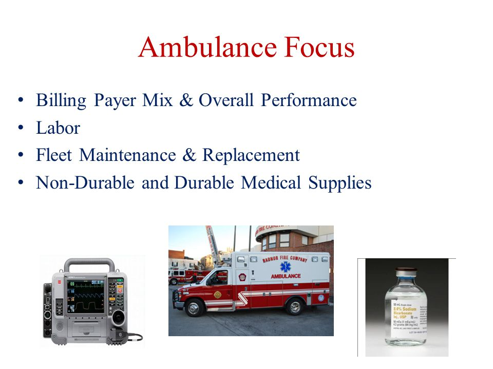 Ambulance Focus Billing Payer Mix & Overall Performance Labor Fleet Maintenance & Replacement Non-Durable and Durable Medical Supplies