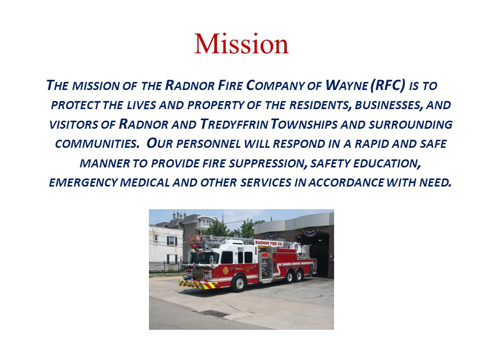 Mission T HE MISSION OF THE R ADNOR F IRE C OMPANY OF W AYNE (RFC) IS TO PROTECT THE LIVES AND PROPERTY OF THE RESIDENTS, BUSINESSES, AND VISITORS OF R ADNOR AND T REDYFFRIN T OWNSHIPS AND SURROUNDING COMMUNITIES.