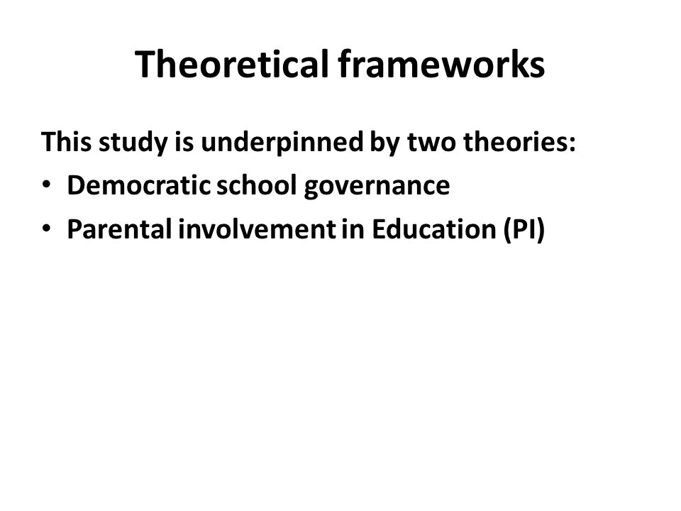 Theoretical frameworks This study is underpinned by two theories: Democratic school governance Parental involvement in Education (PI)