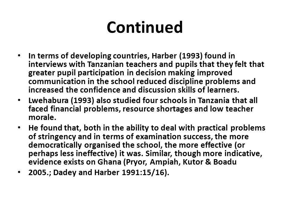 Continued In terms of developing countries, Harber (1993) found in interviews with Tanzanian teachers and pupils that they felt that greater pupil participation in decision making improved communication in the school reduced discipline problems and increased the confidence and discussion skills of learners.