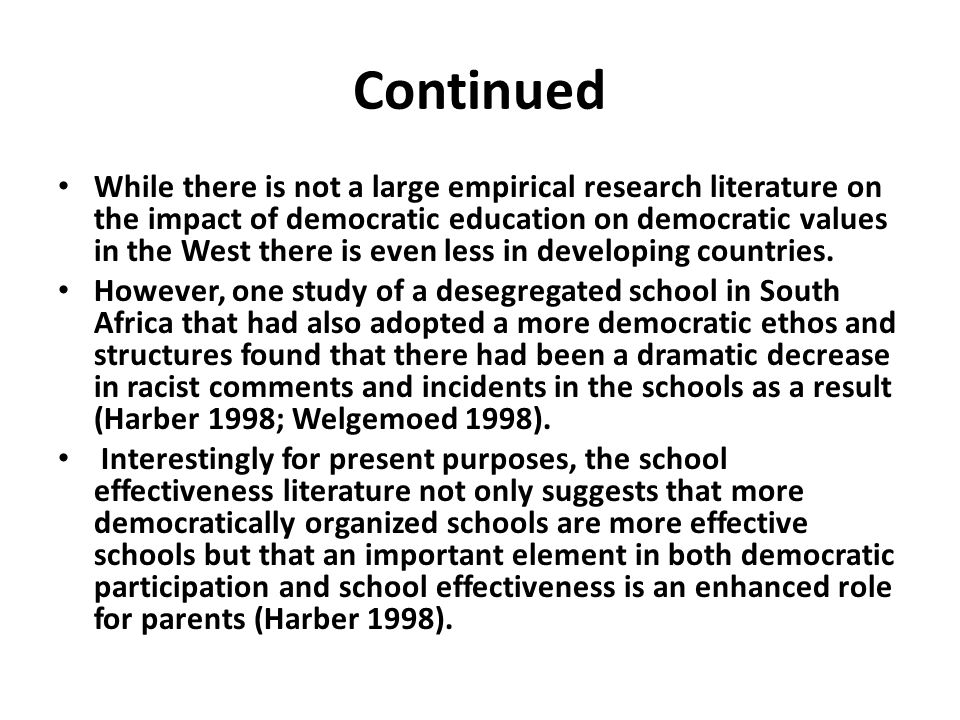 Continued While there is not a large empirical research literature on the impact of democratic education on democratic values in the West there is even less in developing countries.