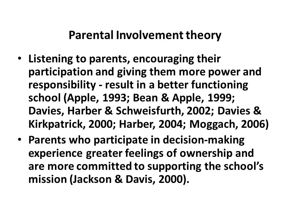 Parental Involvement theory Listening to parents, encouraging their participation and giving them more power and responsibility - result in a better functioning school (Apple, 1993; Bean & Apple, 1999; Davies, Harber & Schweisfurth, 2002; Davies & Kirkpatrick, 2000; Harber, 2004; Moggach, 2006) Parents who participate in decision-making experience greater feelings of ownership and are more committed to supporting the school's mission (Jackson & Davis, 2000).