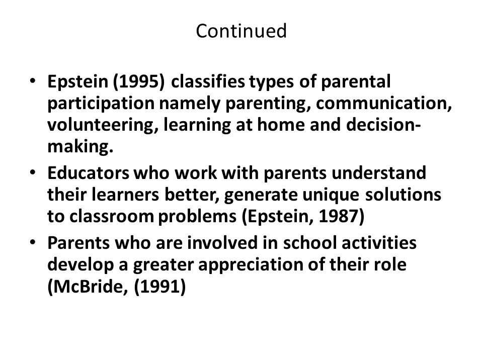 Continued Epstein (1995) classifies types of parental participation namely parenting, communication, volunteering, learning at home and decision- making.