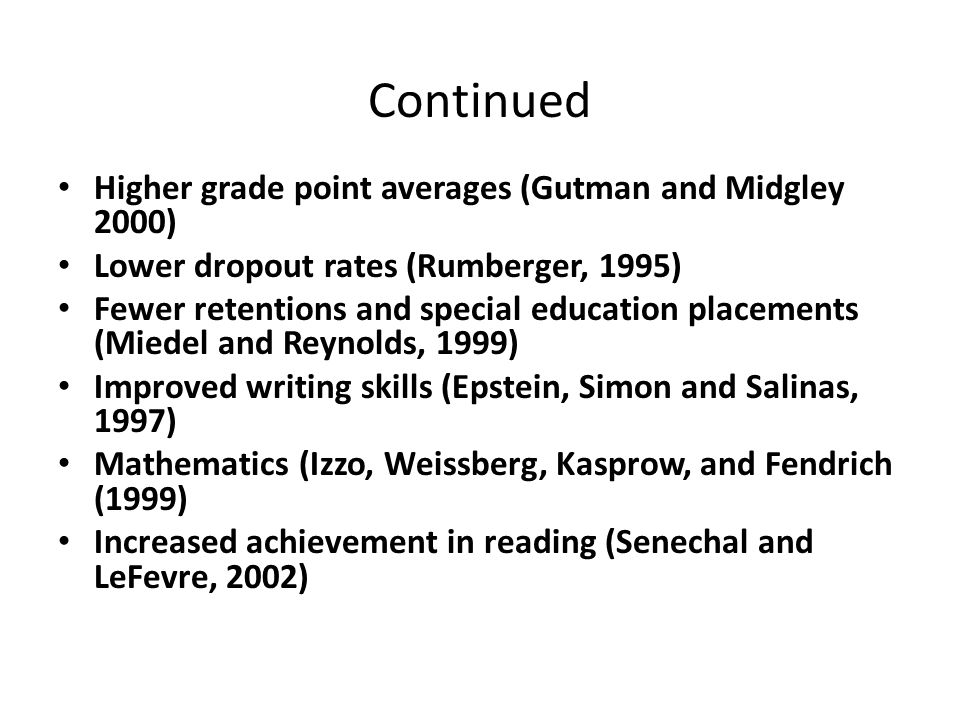 Continued Higher grade point averages (Gutman and Midgley 2000) Lower dropout rates (Rumberger, 1995) Fewer retentions and special education placements (Miedel and Reynolds, 1999) Improved writing skills (Epstein, Simon and Salinas, 1997) Mathematics (Izzo, Weissberg, Kasprow, and Fendrich (1999) Increased achievement in reading (Senechal and LeFevre, 2002)