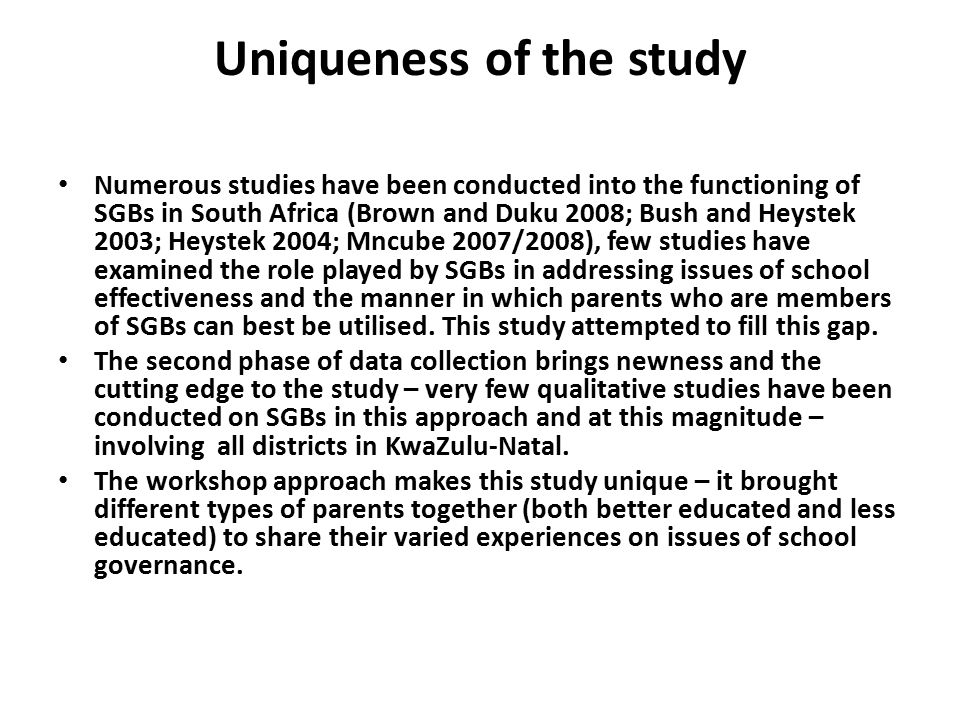 Uniqueness of the study Numerous studies have been conducted into the functioning of SGBs in South Africa (Brown and Duku 2008; Bush and Heystek 2003; Heystek 2004; Mncube 2007/2008), few studies have examined the role played by SGBs in addressing issues of school effectiveness and the manner in which parents who are members of SGBs can best be utilised.