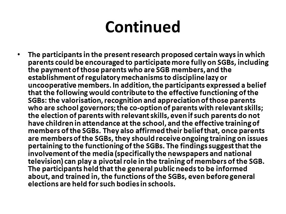 Continued The participants in the present research proposed certain ways in which parents could be encouraged to participate more fully on SGBs, including the payment of those parents who are SGB members, and the establishment of regulatory mechanisms to discipline lazy or uncooperative members.