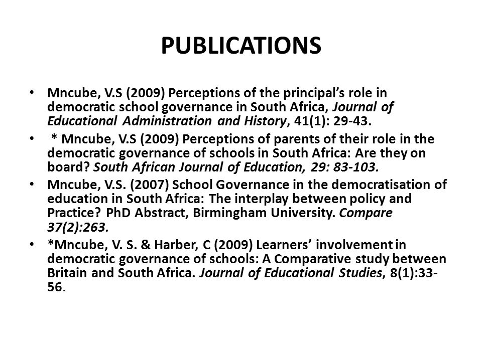 PUBLICATIONS Mncube, V.S (2009) Perceptions of the principal's role in democratic school governance in South Africa, Journal of Educational Administration and History, 41(1): 29-43.