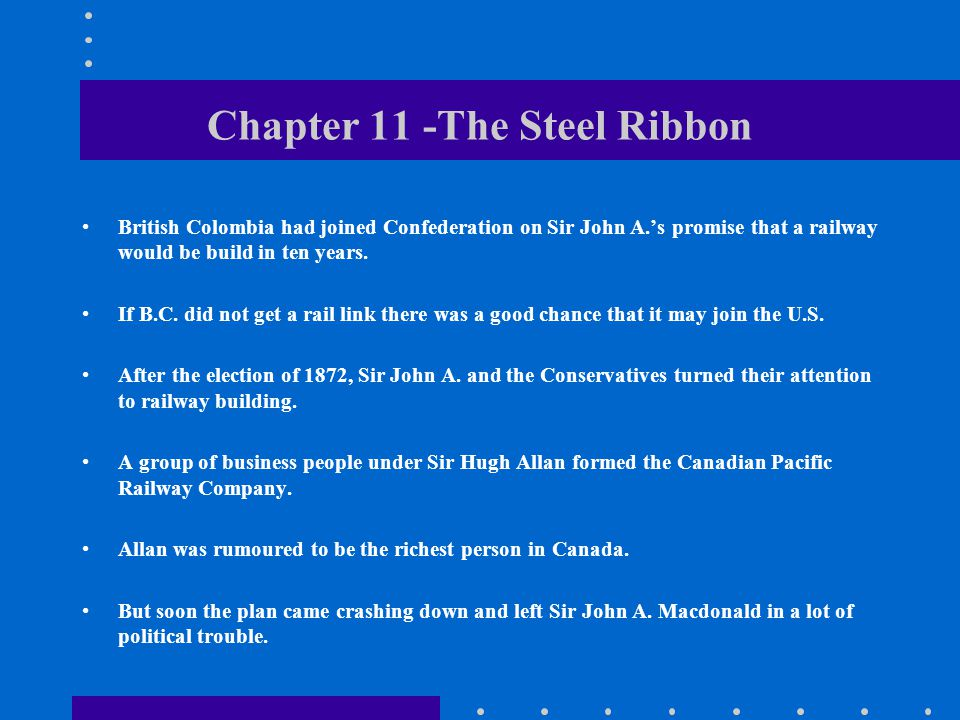 Chapter 11 -The Steel Ribbon British Colombia had joined Confederation on Sir John A.'s promise that a railway would be build in ten years.
