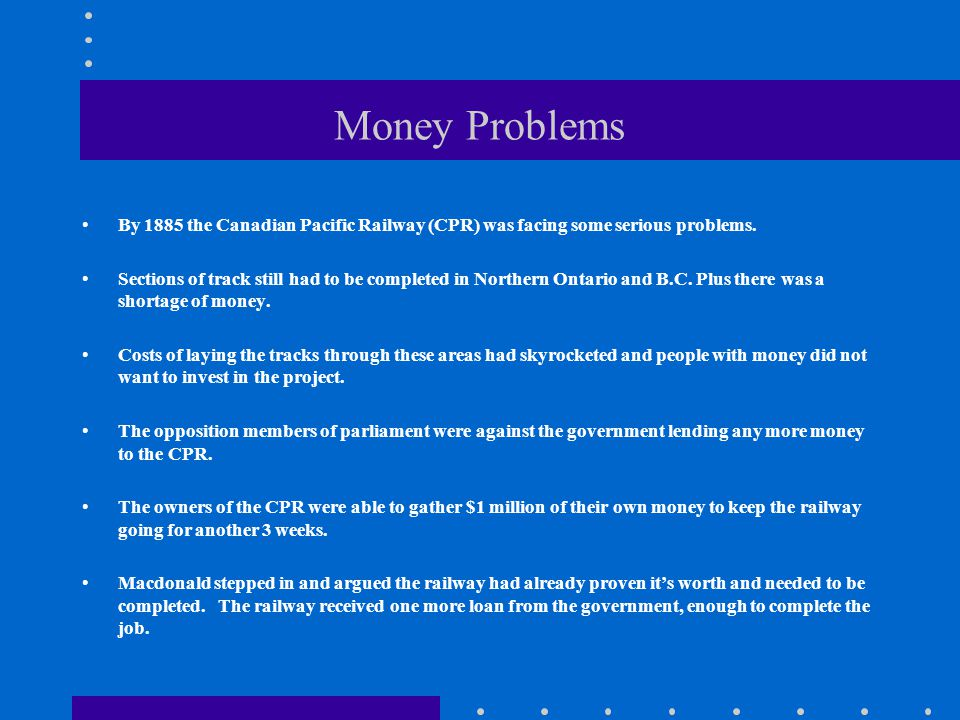 Money Problems By 1885 the Canadian Pacific Railway (CPR) was facing some serious problems.