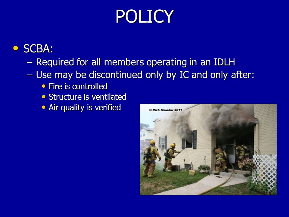 POLICY SCBA: SCBA: –Required for all members operating in an IDLH –Use may be discontinued only by IC and only after: Fire is controlled Fire is controlled Structure is ventilated Structure is ventilated Air quality is verified Air quality is verified