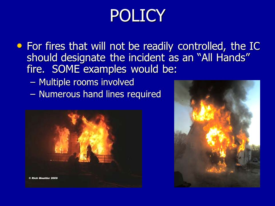 POLICY For fires that will not be readily controlled, the IC should designate the incident as an All Hands fire.