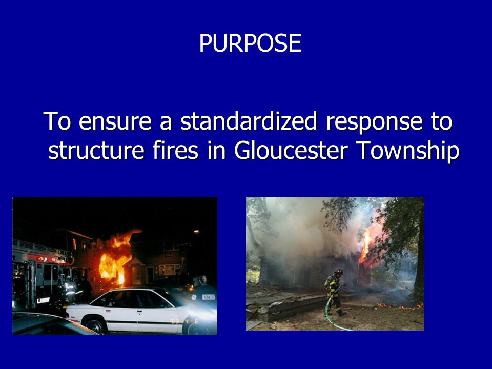 To ensure a standardized response to structure fires in Gloucester Township To ensure a standardized response to structure fires in Gloucester Township PURPOSE