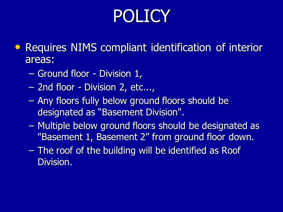 POLICY Requires NIMS compliant identification of interior areas: Requires NIMS compliant identification of interior areas: –Ground floor - Division 1, –2nd floor - Division 2, etc..., –Any floors fully below ground floors should be designated as Basement Division .