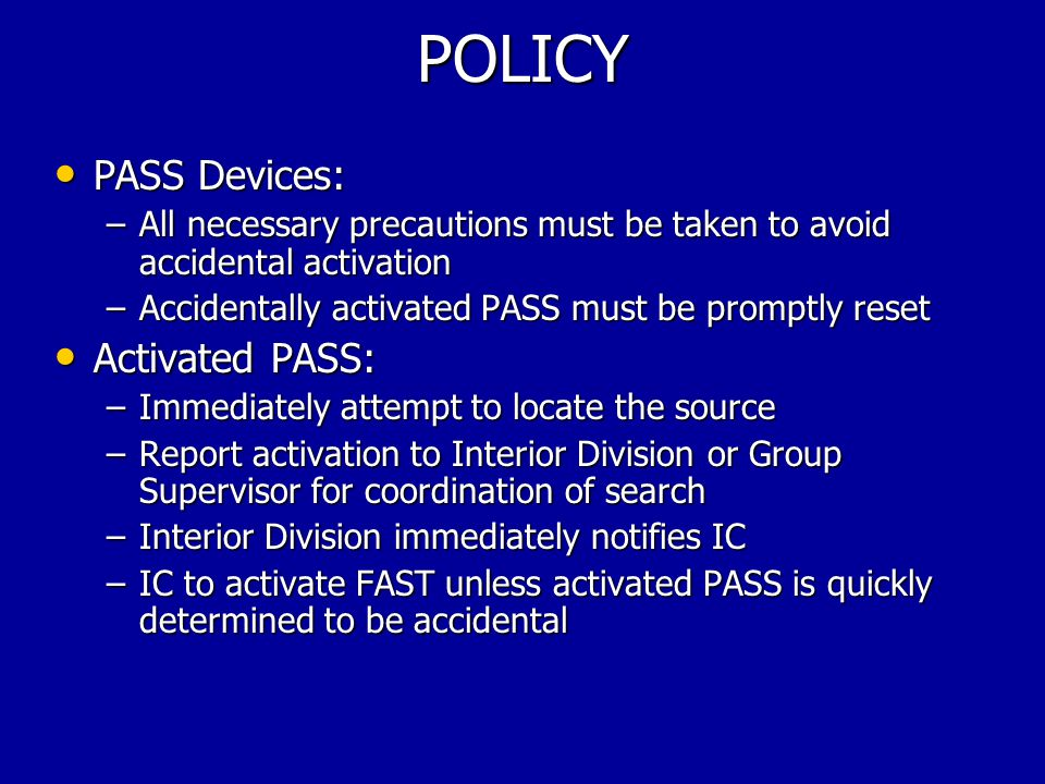 POLICY PASS Devices: PASS Devices: –All necessary precautions must be taken to avoid accidental activation –Accidentally activated PASS must be promptly reset Activated PASS: Activated PASS: –Immediately attempt to locate the source –Report activation to Interior Division or Group Supervisor for coordination of search –Interior Division immediately notifies IC –IC to activate FAST unless activated PASS is quickly determined to be accidental