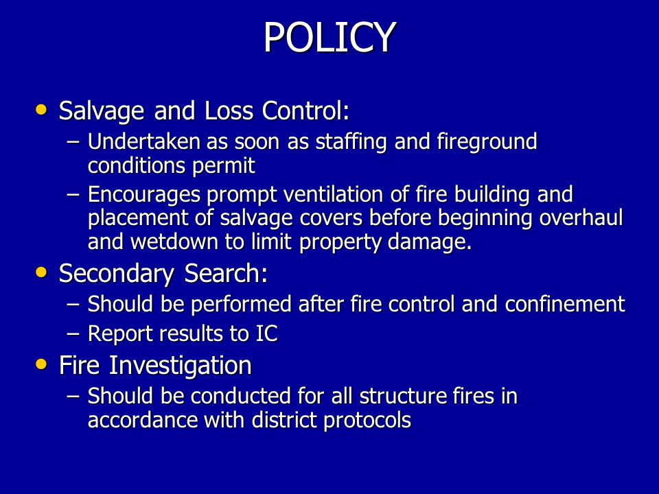 POLICY Salvage and Loss Control: Salvage and Loss Control: –Undertaken as soon as staffing and fireground conditions permit –Encourages prompt ventilation of fire building and placement of salvage covers before beginning overhaul and wetdown to limit property damage.