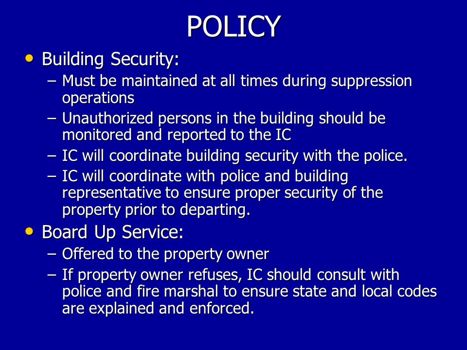 POLICY Building Security: Building Security: –Must be maintained at all times during suppression operations –Unauthorized persons in the building should be monitored and reported to the IC –IC will coordinate building security with the police.