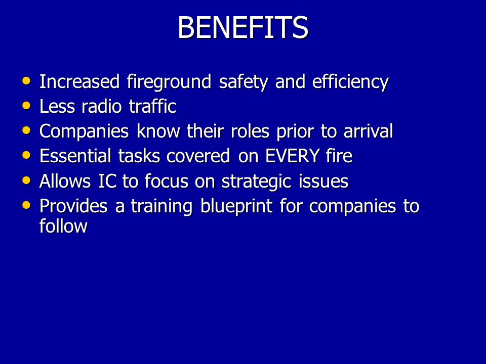 BENEFITS Increased fireground safety and efficiency Increased fireground safety and efficiency Less radio traffic Less radio traffic Companies know their roles prior to arrival Companies know their roles prior to arrival Essential tasks covered on EVERY fire Essential tasks covered on EVERY fire Allows IC to focus on strategic issues Allows IC to focus on strategic issues Provides a training blueprint for companies to follow Provides a training blueprint for companies to follow