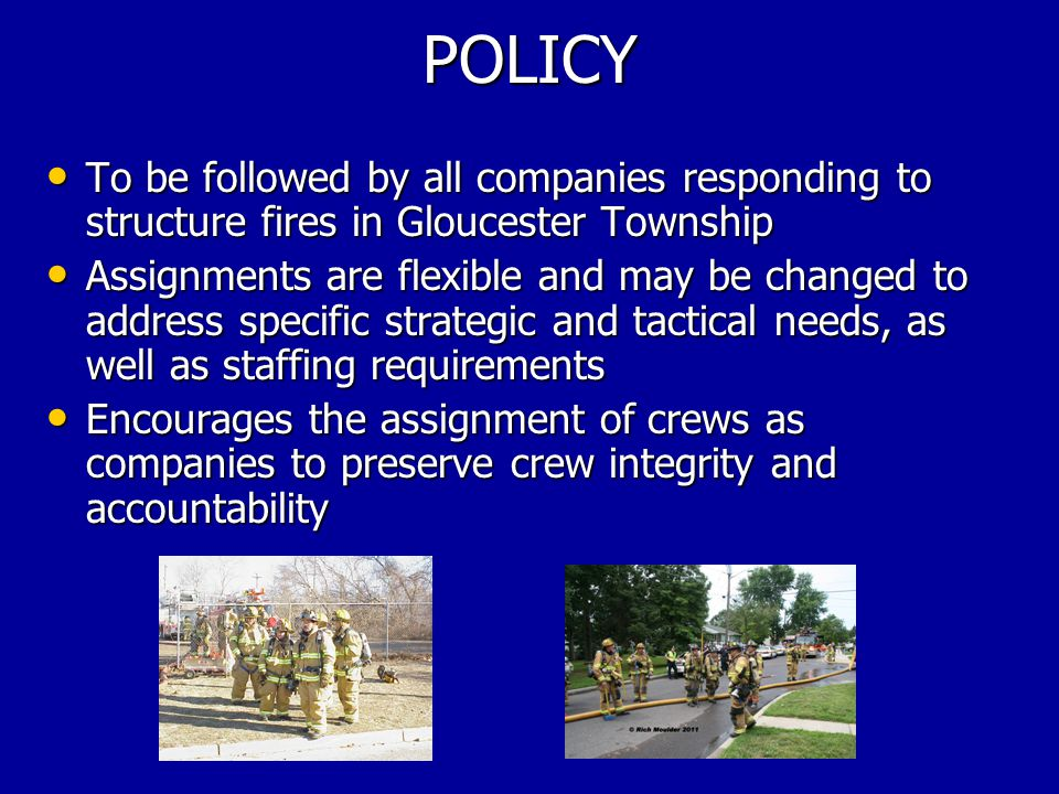 POLICY To be followed by all companies responding to structure fires in Gloucester Township To be followed by all companies responding to structure fires in Gloucester Township Assignments are flexible and may be changed to address specific strategic and tactical needs, as well as staffing requirements Assignments are flexible and may be changed to address specific strategic and tactical needs, as well as staffing requirements Encourages the assignment of crews as companies to preserve crew integrity and accountability Encourages the assignment of crews as companies to preserve crew integrity and accountability