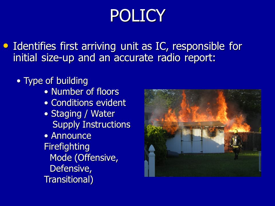 POLICY IC Responsibilities (cont'd): IC Responsibilities (cont'd): Establish command, assign divisions and groups as needed Establish command, assign divisions and groups as needed Conduct fireground operations with following priorities (in order): Conduct fireground operations with following priorities (in order): –Life Hazard (FF and civilian) –Incident Stabilization (fire control) –Property Conservation