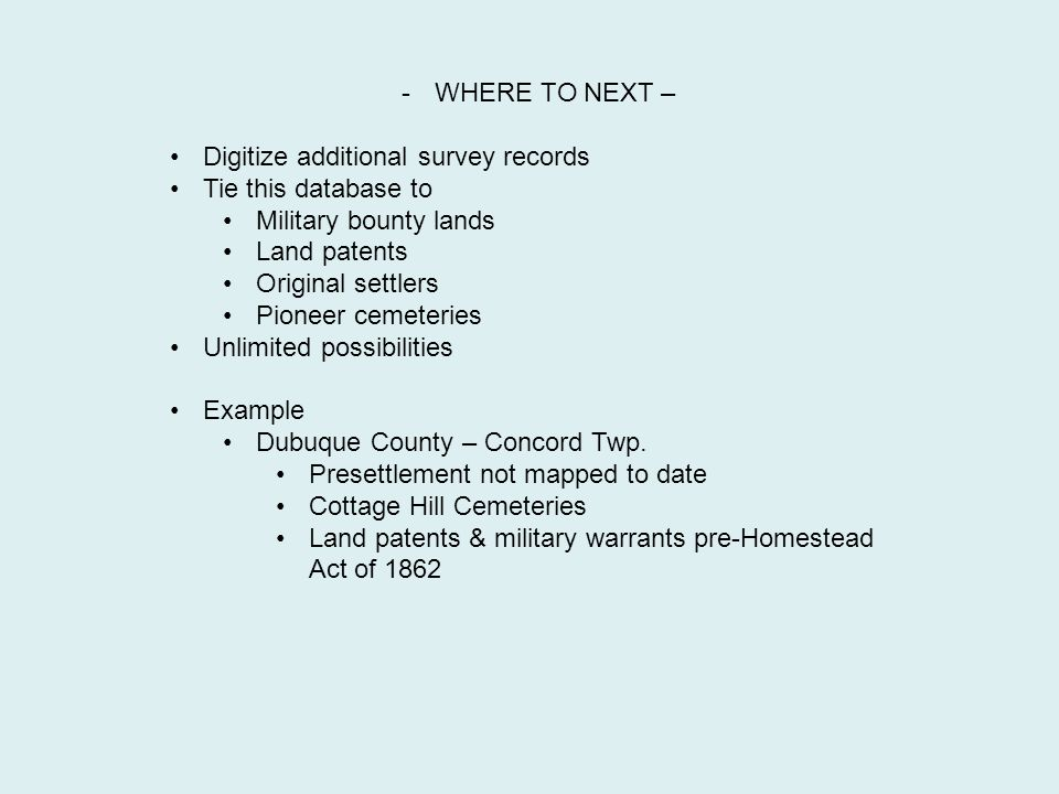 -WHERE TO NEXT – Digitize additional survey records Tie this database to Military bounty lands Land patents Original settlers Pioneer cemeteries Unlimited possibilities Example Dubuque County – Concord Twp.
