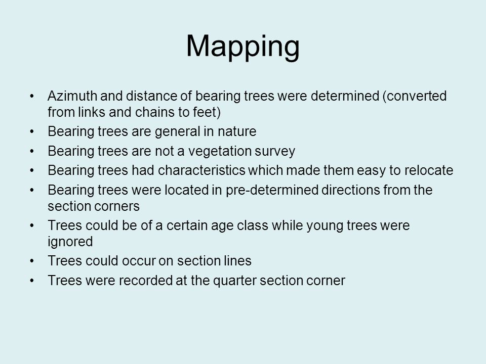Mapping Azimuth and distance of bearing trees were determined (converted from links and chains to feet) Bearing trees are general in nature Bearing trees are not a vegetation survey Bearing trees had characteristics which made them easy to relocate Bearing trees were located in pre-determined directions from the section corners Trees could be of a certain age class while young trees were ignored Trees could occur on section lines Trees were recorded at the quarter section corner