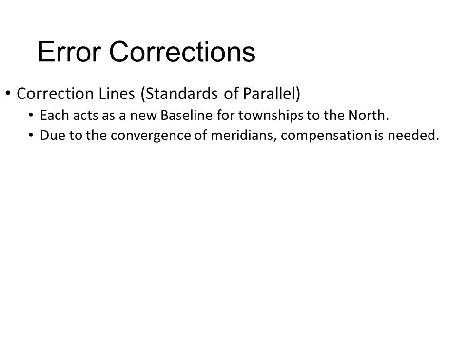 Error Corrections Correction Lines (Standards of Parallel) Each acts as a new Baseline for townships to the North. Due to the convergence of meridians