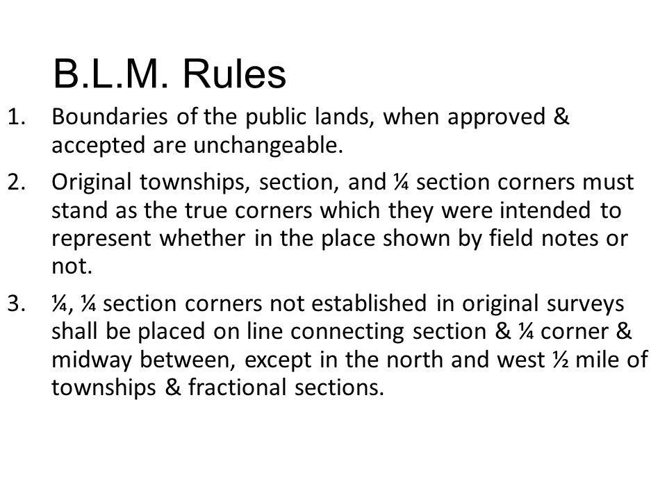B.L.M. Rules 1.Boundaries of the public lands, when approved & accepted are unchangeable. 2.Original townships, section, and ¼ section corners must st