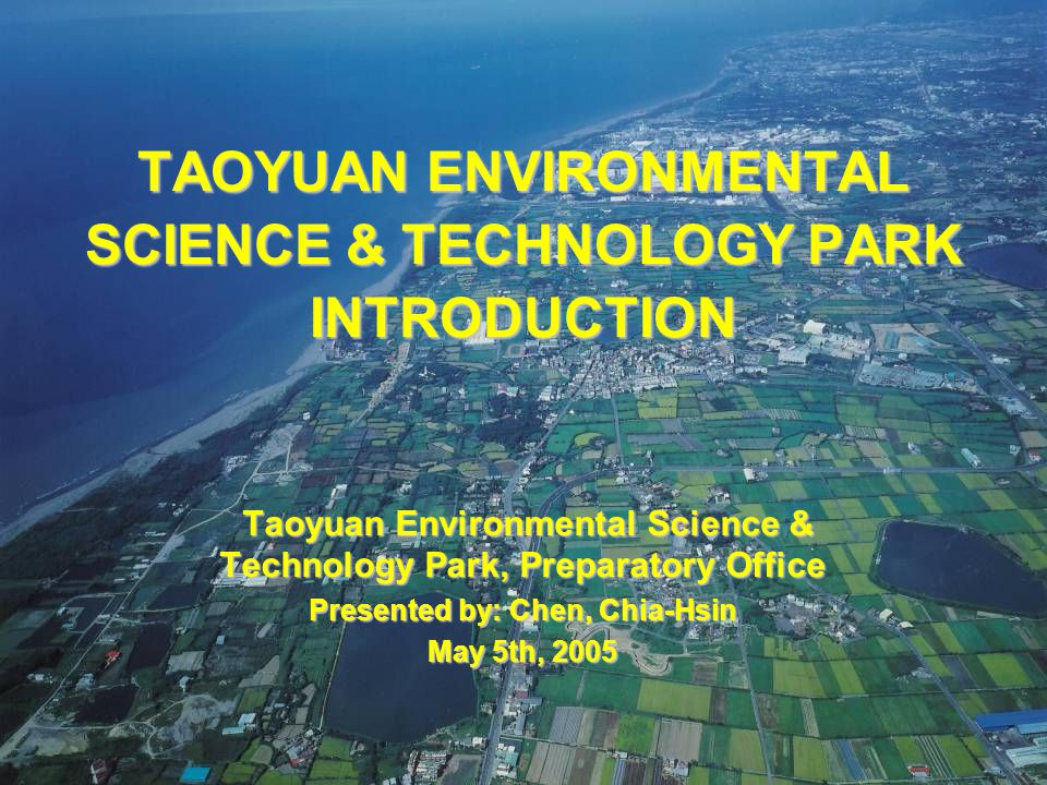 2005/05/05ESTP - Preparatory Office118 TAOYUAN ENVIRONMENTAL SCIENCE & TECHNOLOGY PARK INTRODUCTION Taoyuan Environmental Science & Technology Park, Preparatory Office Taoyuan Environmental Science & Technology Park, Preparatory Office Presented by: Chen, Chia-Hsin May 5th, 2005