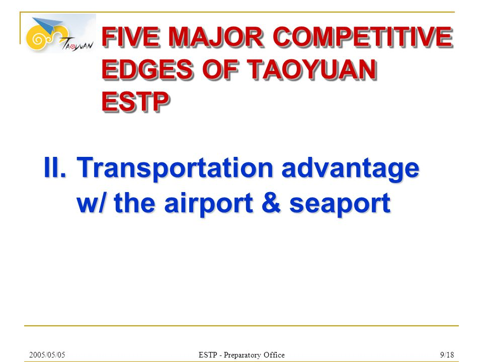 2005/05/05ESTP - Preparatory Office10/18  Land transportation  20 min to Hsinchu & 25 min to Taipei via West Coast Expressway 61  20 min North to Freeway No.3 & 15 min to Freeway No.1 via East West Expressway 66  15 min to Taoyuan Chin Po Station of High Speed Railway  Air Transportation : 15 min to CKS International Airport  Sea Transportation : Guantown Industrial Port w/ zero distance