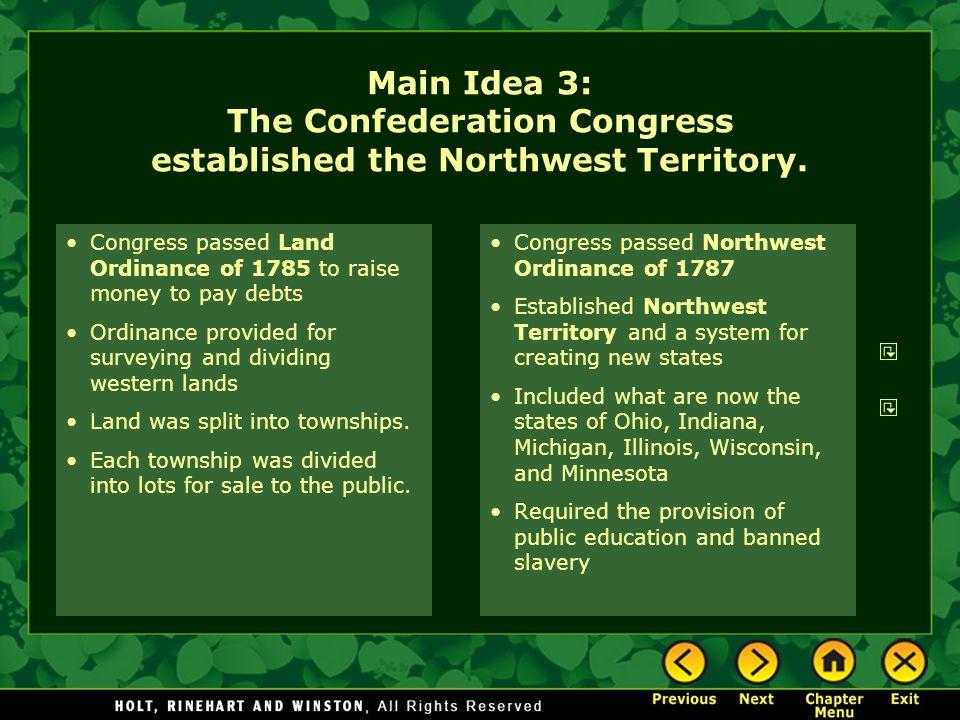Main Idea 3: The Confederation Congress established the Northwest Territory. Congress passed Land Ordinance of 1785 to raise money to pay debts Ordina