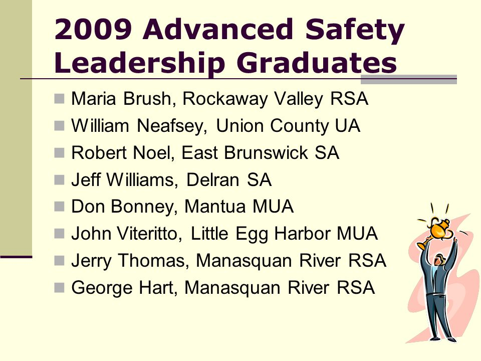 2009 Advanced Safety Leadership Graduates Maria Brush, Rockaway Valley RSA William Neafsey, Union County UA Robert Noel, East Brunswick SA Jeff Williams, Delran SA Don Bonney, Mantua MUA John Viteritto, Little Egg Harbor MUA Jerry Thomas, Manasquan River RSA George Hart, Manasquan River RSA
