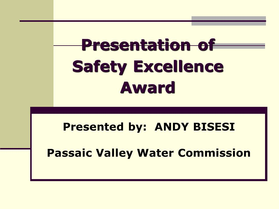 Presentation of Safety Excellence Award Presented by: ANDY BISESI Passaic Valley Water Commission