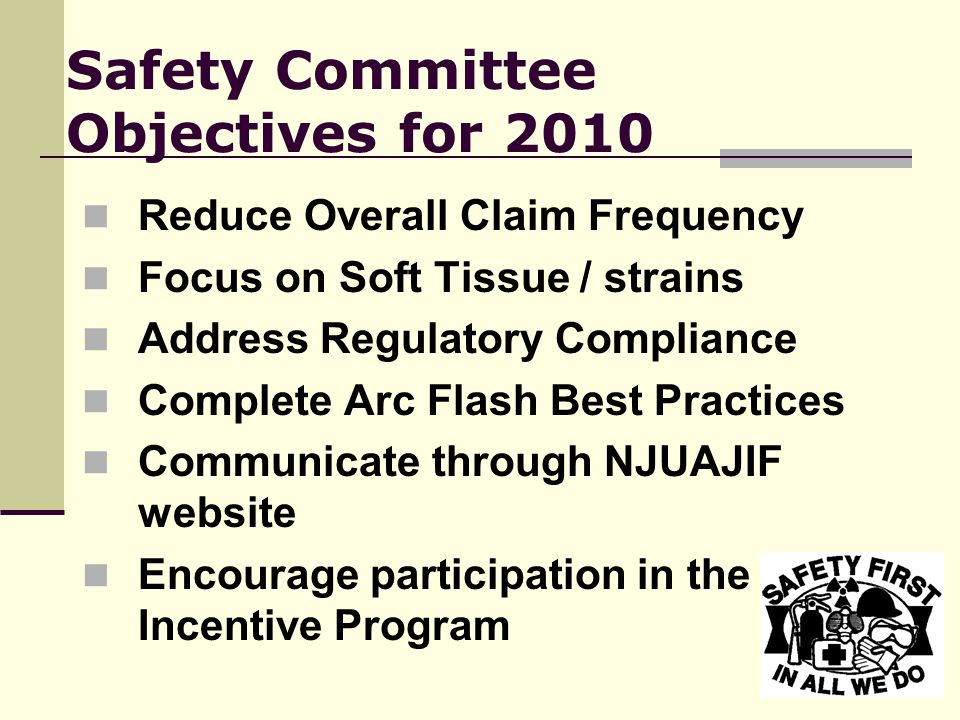 Safety Committee Objectives for 2010 Reduce Overall Claim Frequency Focus on Soft Tissue / strains Address Regulatory Compliance Complete Arc Flash Best Practices Communicate through NJUAJIF website Encourage participation in the Safety Incentive Program