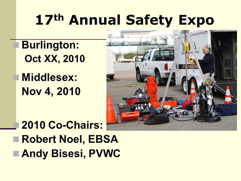 Burlington: Oct XX, 2010 Middlesex: Nov 4, 2010 2010 Co-Chairs: Robert Noel, EBSA Andy Bisesi, PVWC 17 th Annual Safety Expo