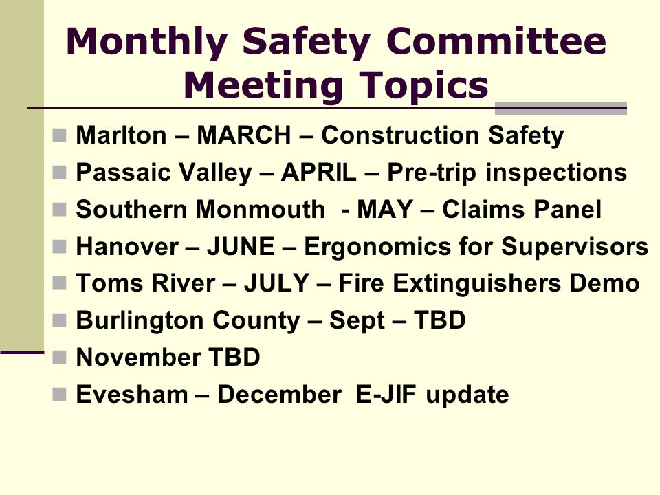 Monthly Safety Committee Meeting Topics Marlton – MARCH – Construction Safety Passaic Valley – APRIL – Pre-trip inspections Southern Monmouth - MAY – Claims Panel Hanover – JUNE – Ergonomics for Supervisors Toms River – JULY – Fire Extinguishers Demo Burlington County – Sept – TBD November TBD Evesham – December E-JIF update