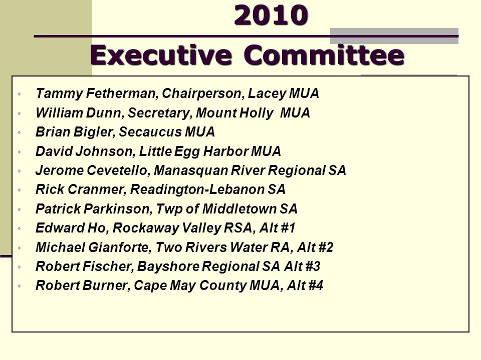 2010 Executive Committee Tammy Fetherman, Chairperson, Lacey MUA William Dunn, Secretary, Mount Holly MUA Brian Bigler, Secaucus MUA David Johnson, Little Egg Harbor MUA Jerome Cevetello, Manasquan River Regional SA Rick Cranmer, Readington-Lebanon SA Patrick Parkinson, Twp of Middletown SA Edward Ho, Rockaway Valley RSA, Alt #1 Michael Gianforte, Two Rivers Water RA, Alt #2 Robert Fischer, Bayshore Regional SA Alt #3 Robert Burner, Cape May County MUA, Alt #4