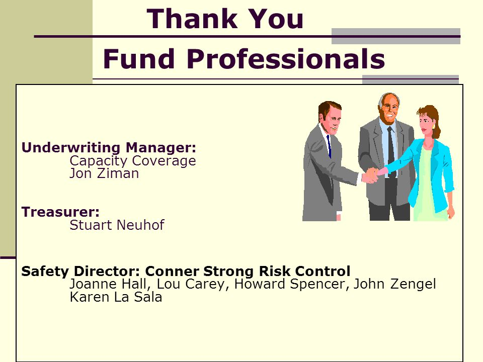 Underwriting Manager: Capacity Coverage Jon Ziman Treasurer: Stuart Neuhof Safety Director: Conner Strong Risk Control Joanne Hall, Lou Carey, Howard Spencer, John Zengel Karen La Sala Thank You Fund Professionals